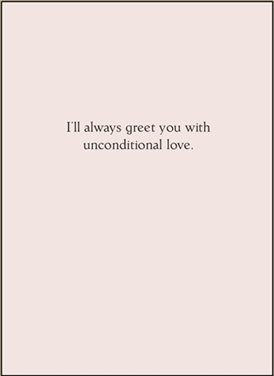 I'll always greet you with unconditional...
