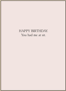 Happy Birthday.  You had me at sit.